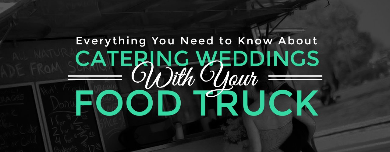 Everything You Need to Know About Catering Weddings with Your Food Truck