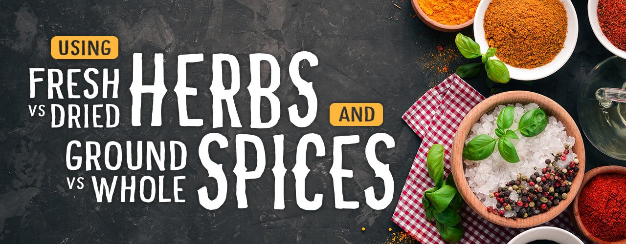 Fresh vs Dried Herbs and Ground vs Whole Spices